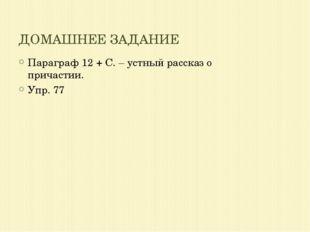 ДОМАШНЕЕ ЗАДАНИЕ Параграф 12 + С. – устный рассказ о причастии. Упр. 77