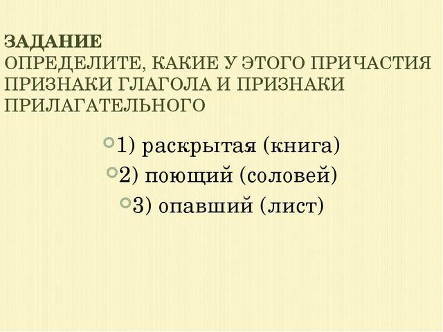 1) раскрытая (книга) 2) поющий (соловей) 3) опавший (лист) ЗАДАНИЕ ОПРЕДЕЛИТЕ...