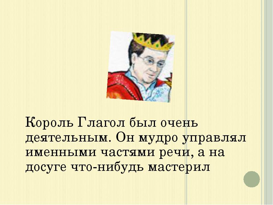 Король Глагол был очень деятельным. Он мудро управлял именными частями речи,...