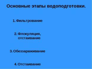 Основные этапы водоподготовки. Фильтрование Флокуляция, отстаивание Обеззараж