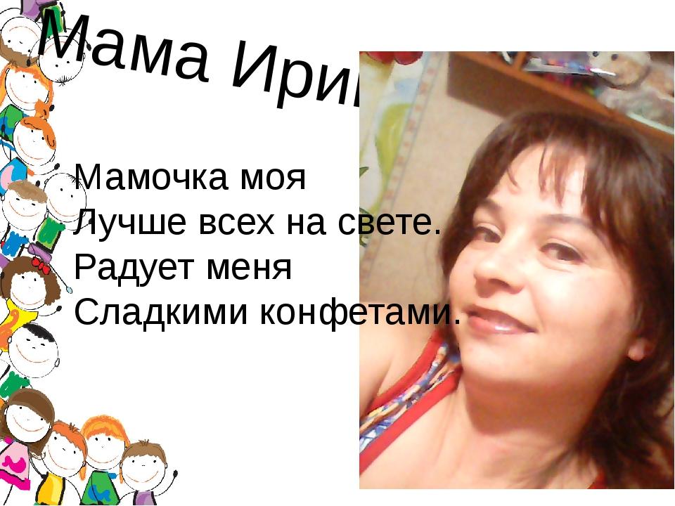 Мама Ирина Мамочка моя Лучше всех на свете. Радует меня Сладкими конфетами.
