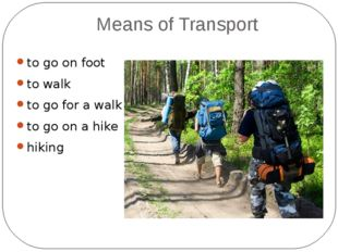 Means of Transport to go on foot to walk to go for a walk to go on a hike hik
