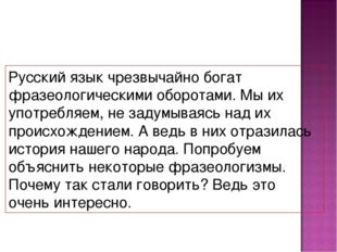 Русский язык чрезвычайно богат фразеологическими оборотами. Мы их употребляем