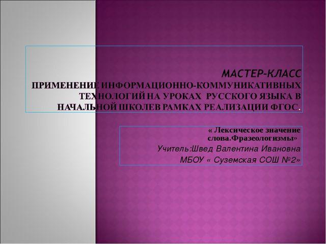 « Лексическое значение слова.Фразеологизмы» Учитель:Швед Валентина Ивановна М...