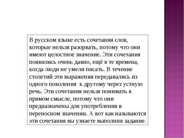 В русском языке есть сочетания слов, которые нельзя разорвать, потому что они...