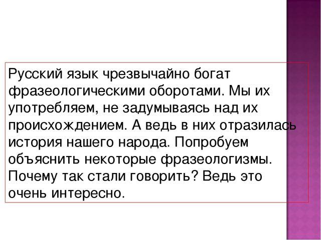 Русский язык чрезвычайно богат фразеологическими оборотами. Мы их употребляем...