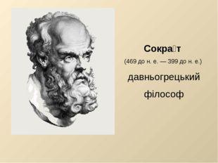 Сокра́т (469 до н. е. — 399 до н. е.) давньогрецький філософ
