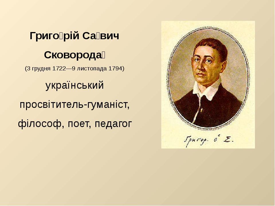 Григо́рій Са́вич Сковорода́ (3 грудня 1722—9 листопада 1794) український прос...
