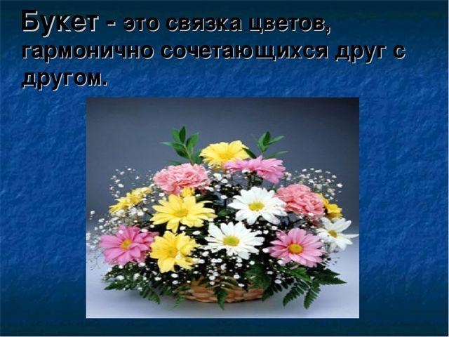 Букет - это связка цветов, гармонично сочетающихся друг с другом.