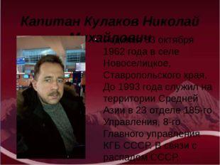 Капитан Кулаков Николай Михайлович Родился 03 октября 1962 года в селе Новосе