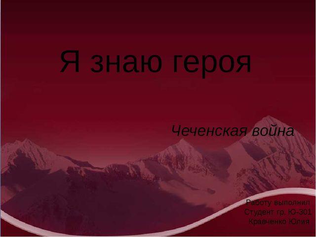 Я знаю героя Работу выполнил Студент гр. Ю-301 Кравченко Юлия Чеченская война