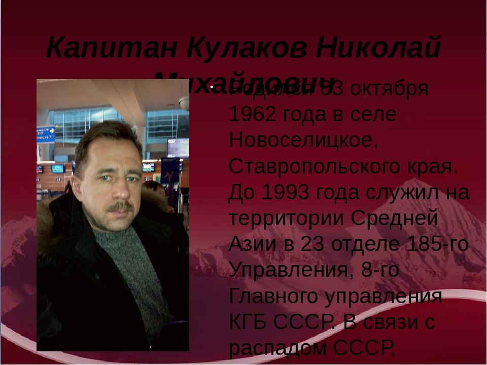 Капитан Кулаков Николай Михайлович Родился 03 октября 1962 года в селе Новосе...