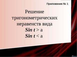 Решение тригонометрических неравенств вида Sin t > a Sin t < a Приложение № 1