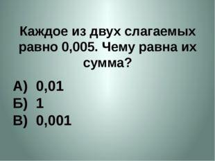 Каждое из двух слагаемых равно 0,005. Чему равна их сумма? А) 0,01 Б) 1 В) 0,