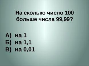 На сколько число 100 больше числа 99,99? А) на 1 Б) на 1,1 В) на 0,01