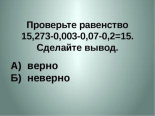 Проверьте равенство 15,273-0,003-0,07-0,2=15. Сделайте вывод. А) верно Б) нев
