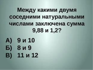Между какими двумя соседними натуральными числами заключена сумма 9,88 и 1,2?