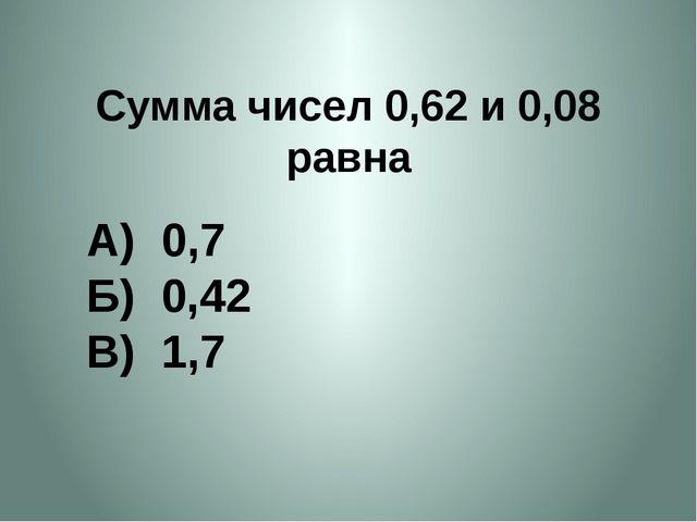 Сумма чисел 0,62 и 0,08 равна А) 0,7 Б) 0,42 В) 1,7