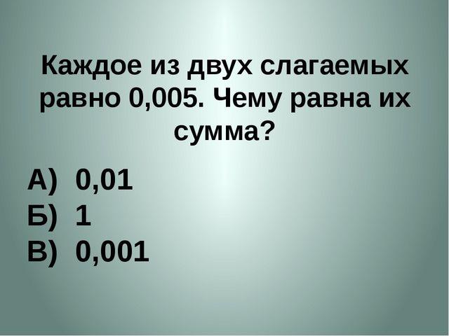 Каждое из двух слагаемых равно 0,005. Чему равна их сумма? А) 0,01 Б) 1 В) 0,...