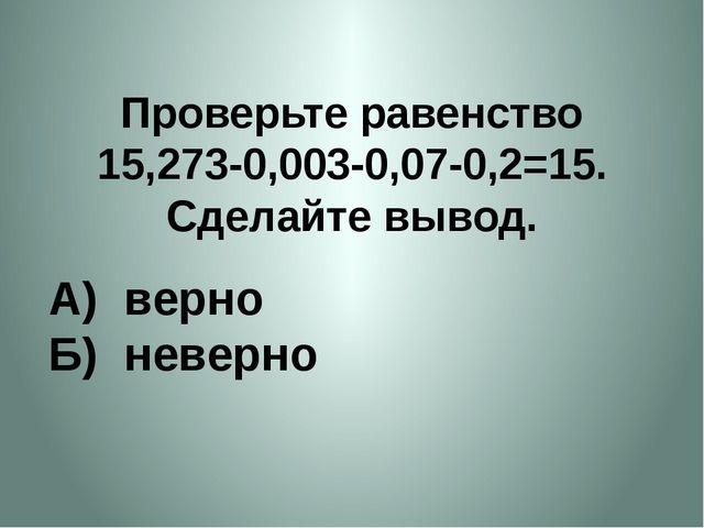Проверьте равенство 15,273-0,003-0,07-0,2=15. Сделайте вывод. А) верно Б) нев...