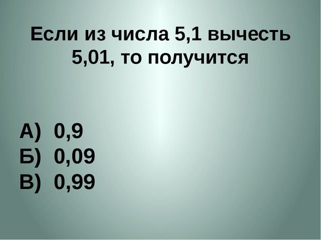 Если из числа 5,1 вычесть 5,01, то получится А) 0,9 Б) 0,09 В) 0,99