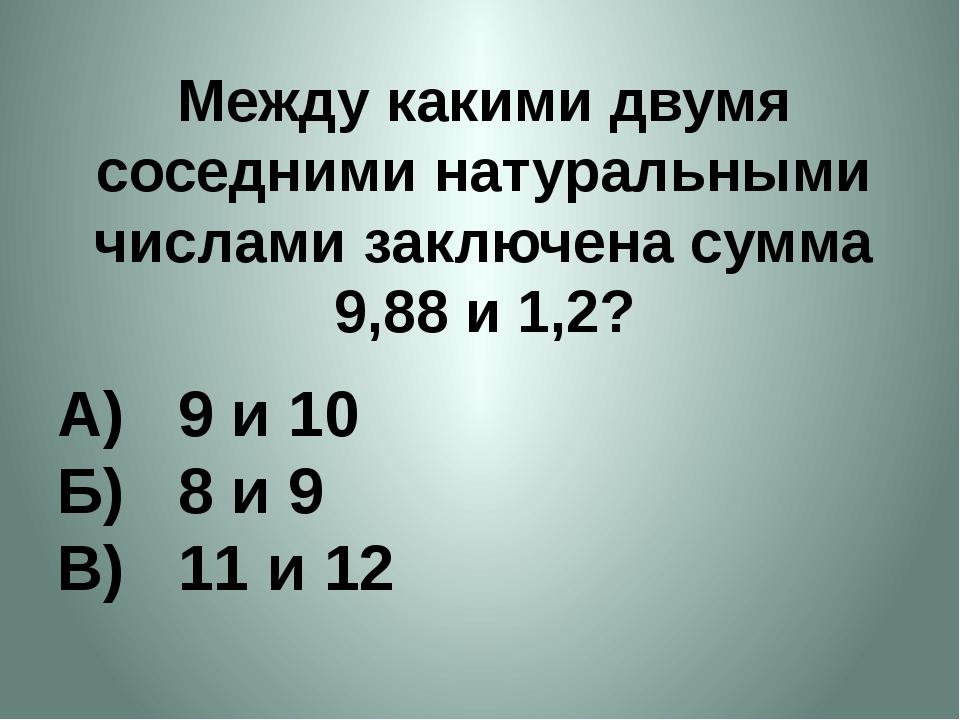 Между какими двумя соседними натуральными числами заключена сумма 9,88 и 1,2?...