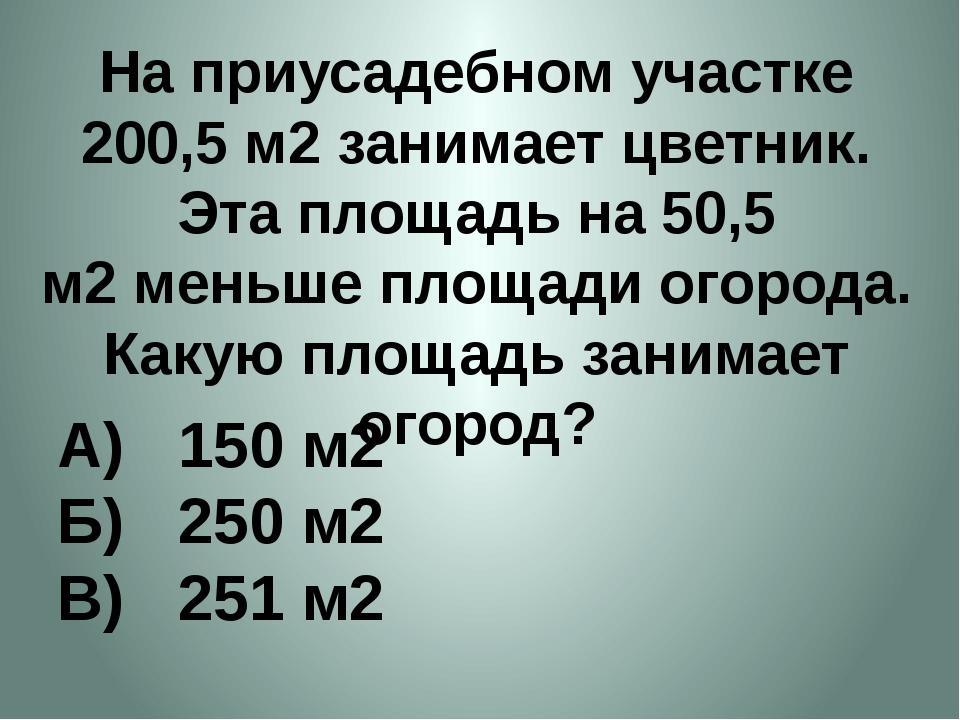 На приусадебном участке 200,5 м2занимает цветник. Эта площадь на 50,5 м2мен...