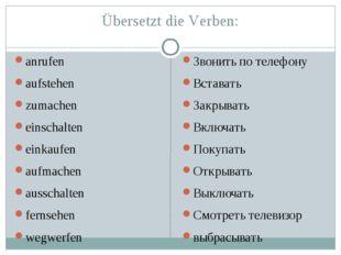 Übersetzt die Verben: anrufen aufstehen zumachen einschalten einkaufen aufmac