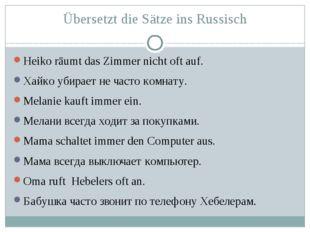 Übersetzt die Sätze ins Russisch Heiko räumt das Zimmer nicht oft auf. Хайко