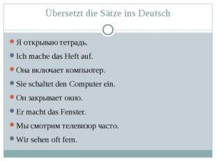 Übersetzt die Sätze ins Deutsch Я открываю тетрадь. Ich mache das Heft auf. О