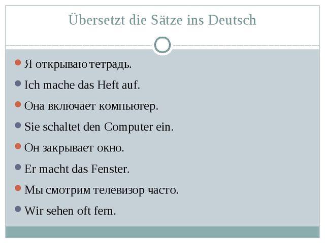 Übersetzt die Sätze ins Deutsch Я открываю тетрадь. Ich mache das Heft auf. О...