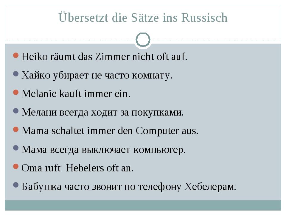 Übersetzt die Sätze ins Russisch Heiko räumt das Zimmer nicht oft auf. Хайко...
