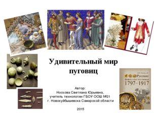 Удивительный мир пуговиц Автор: Носкова Светлана Юрьевна, учитель технологии