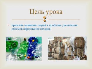привлечь внимание людей к проблеме увеличения объемов образования отходов Цел