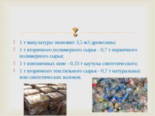 1 т макулатуры экономит 3,5 мЗ древесины; 1 т вторичного полимерного сырья -