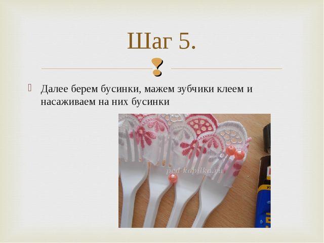 Далее берем бусинки, мажем зубчики клеем и насаживаем на них бусинки Шаг 5.