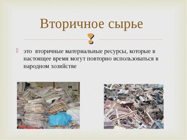 это вторичные материальные ресурсы, которые в настоящее время могутповторно...