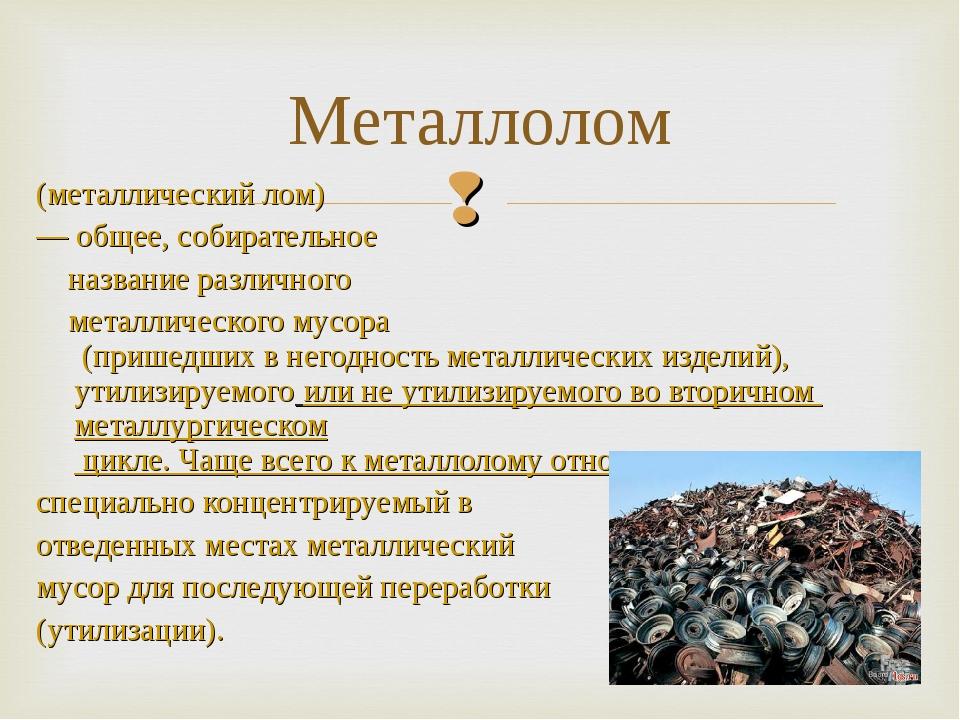 (металлический лом) — общее, собирательное название различного металлического...