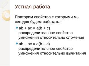Устная работа Повторим свойства с которыми мы сегодня будем работать: ab + ac