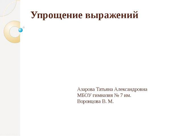 Упрощение выражений Азарова Татьяна Александровна МБОУ гимназия № 7 им. Ворон...