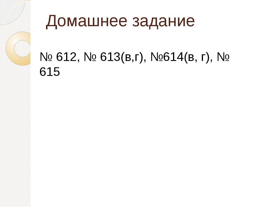 Домашнее задание № 612, № 613(в,г), №614(в, г), № 615