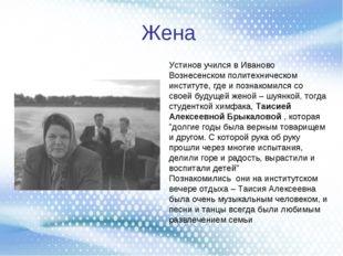 Жена Устинов учился в Иваново Вознесенском политехническом институте, где и п