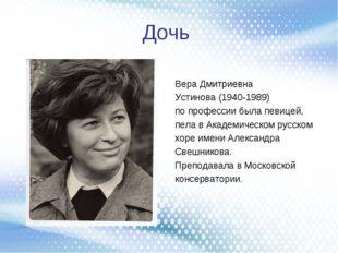 Дочь Вера Дмитриевна Устинова (1940-1989) попрофессии была певицей, пела вА