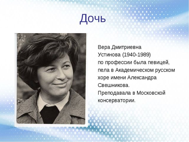 Дочь Вера Дмитриевна Устинова (1940-1989) попрофессии была певицей, пела вА...