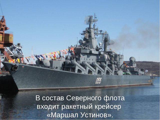В состав Северного флота входитракетный крейсер «Маршал Устинов».