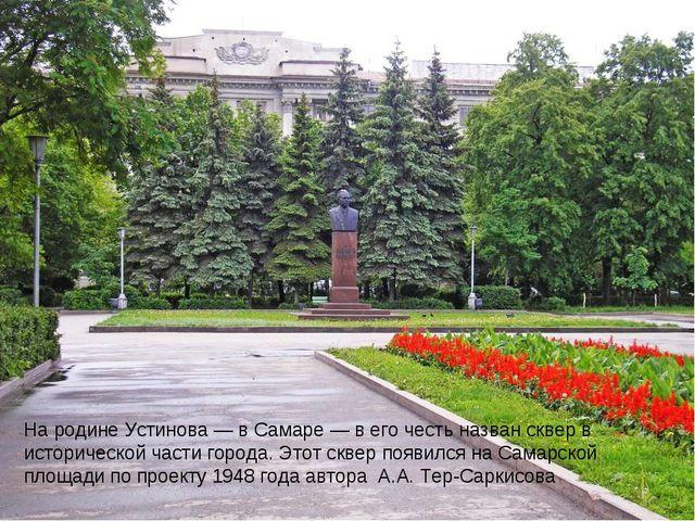 На родине Устинова— в Самаре— в его честь названскверв исторической части...