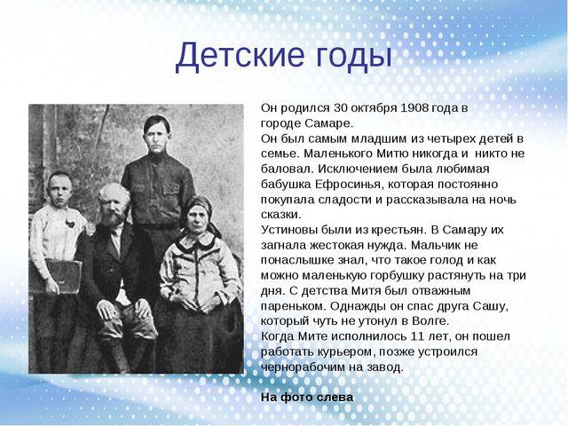 Детские годы Он родился 30 октября 1908 года в городе Самаре. Он был самым мл...