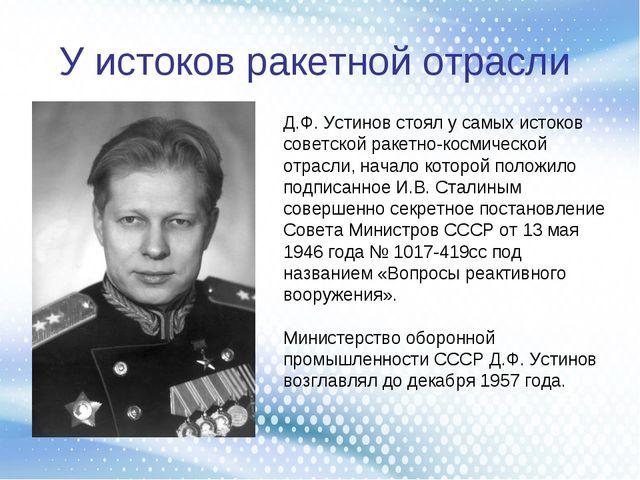 У истоков ракетной отрасли Д.Ф. Устинов стоял у самых истоков советской ракет...