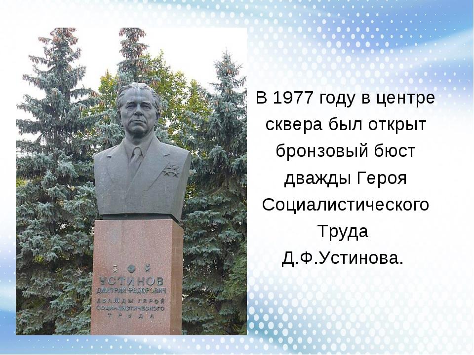 В 1977 году в центре сквера был открыт бронзовый бюст дважды Героя Социалисти...