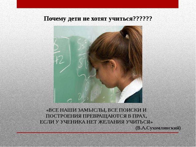 Почему дети не хотят учиться?????? «ВСЕ НАШИ ЗАМЫСЛЫ, ВСЕ ПОИСКИ И ПОСТРОЕНИЯ...